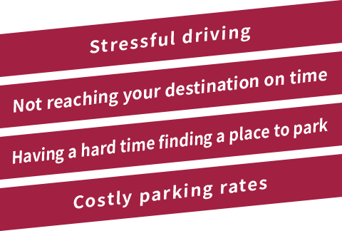 Stressful driving  Not reaching your destination on time  Having a hard time finding a place to park  Costly parking rates